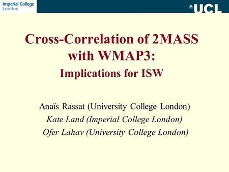 Cross-Correlation of 2MASS with WMAP3: Implications for ISW Anaïs Rassat (University College London) Kate Land (Imperial College London) Ofer Lahav (University.