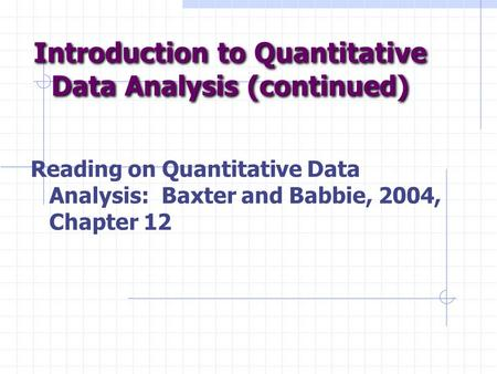 Introduction to Quantitative Data Analysis (continued) Reading on Quantitative Data Analysis: Baxter and Babbie, 2004, Chapter 12.