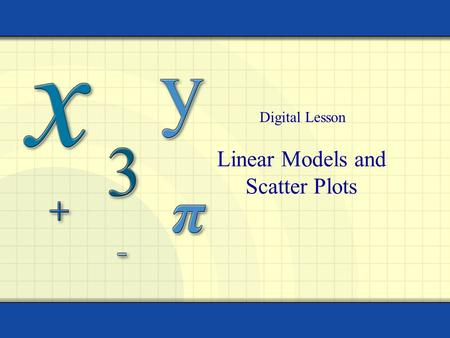 Linear Models and Scatter Plots Digital Lesson. Copyright © by Houghton Mifflin Company, Inc. All rights reserved. 2 x 24 –2–2 – 4 y 2 4 6 A scatter plot.