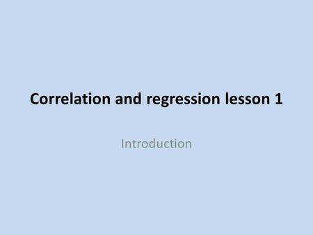 Correlation and regression lesson 1 Introduction.