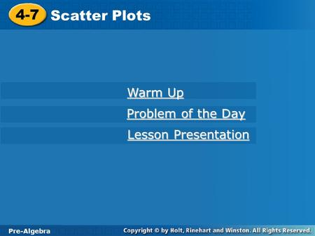 Pre-Algebra 4-7 Scatter Plots 4-7 Scatter Plots Pre-Algebra Warm Up Warm Up Problem of the Day Problem of the Day Lesson Presentation Lesson Presentation.