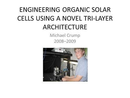 ENGINEERING ORGANIC SOLAR CELLS USING A NOVEL TRI-LAYER ARCHITECTURE Michael Crump 2008–2009.