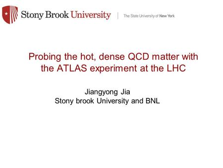 Probing the hot, dense QCD matter with the ATLAS experiment at the LHC Jiangyong Jia Stony brook University and BNL.