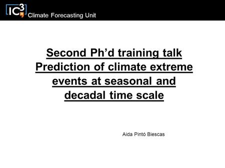 Climate Forecasting Unit Second Ph'd training talk Prediction of climate extreme events at seasonal and decadal time scale Aida Pintó Biescas.
