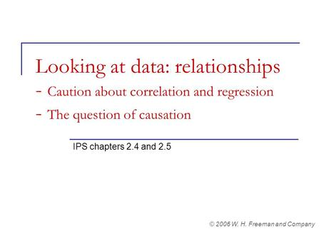 Looking at data: relationships - Caution about correlation and regression - The question of causation IPS chapters 2.4 and 2.5 © 2006 W. H. Freeman and.