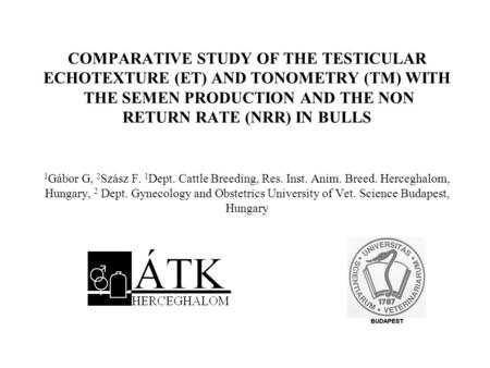 COMPARATIVE STUDY OF THE TESTICULAR ECHOTEXTURE (ET) AND TONOMETRY (TM) WITH THE SEMEN PRODUCTION AND THE NON RETURN RATE (NRR) IN BULLS 1Gábor G,