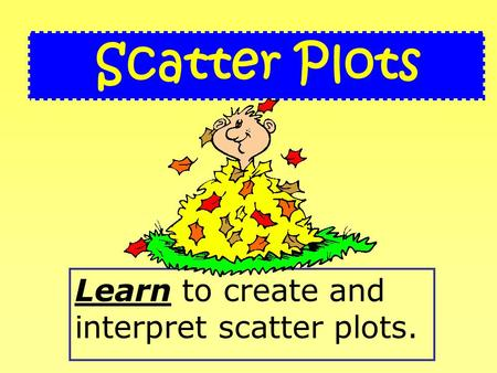 Learn to create and interpret scatter plots. Scatter Plots.