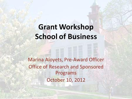 Grant Workshop School of Business Marina Aloyets, Pre-Award Officer Office of Research and Sponsored Programs October 10, 2012.