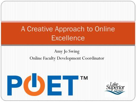 Amy Jo Swing Online Faculty Development Coordinator A Creative Approach to Online Excellence.