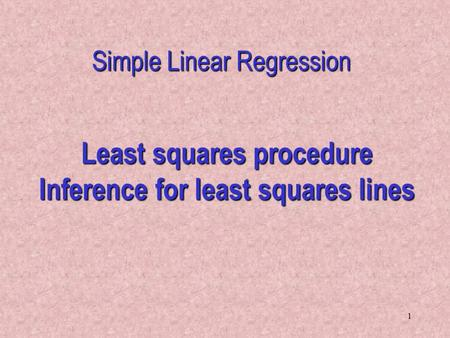 1 Least squares procedure Inference for least squares lines Simple Linear Regression.