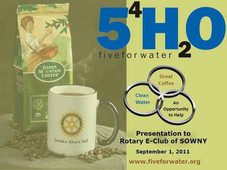 September 1, 2011 Great Coffee An Opportunity to Help Clean Water Presentation to Rotary E-Club of SOWNY www.fiveforwater.org.