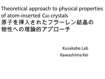 Theoretical approach to physical properties of atom-inserted C 60 crystals 原子を挿入されたフラーレン結晶の 物性への理論的アプローチ Kusakabe Lab Kawashima Kei.