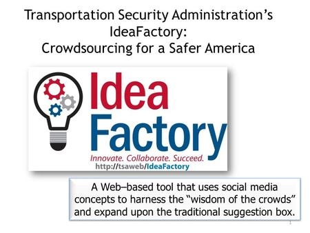 Transportation Security Administration's IdeaFactory: Crowdsourcing for a Safer America A Web–based tool that uses social media concepts to harness the.