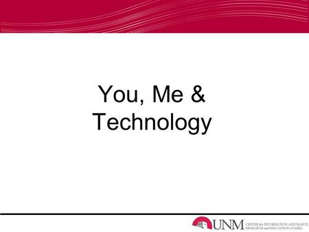 You, Me & Technology. Overview Technology –Our relationship with technology Threats –What, Who, When, Where, Why & How Protection –What we can do to protect.