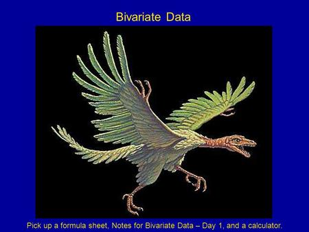 Bivariate Data Pick up a formula sheet, Notes for Bivariate Data – Day 1, and a calculator.