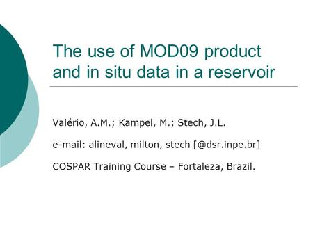 The use of MOD09 product and in situ data in a reservoir Valério, A.M.; Kampel, M.; Stech, J.L.   alineval, milton, stech COSPAR Training.