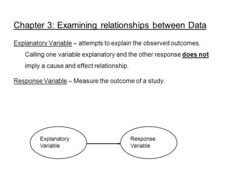 Chapter 3: Examining relationships between Data Explanatory Variable – attempts to explain the observed outcomes. Calling one variable explanatory and.