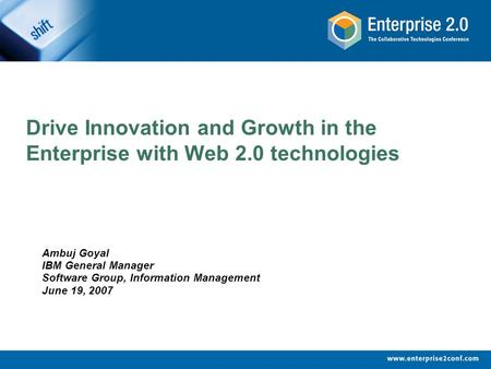 Drive Innovation and Growth in the Enterprise with Web 2.0 technologies Ambuj Goyal IBM General Manager Software Group, Information Management June 19,