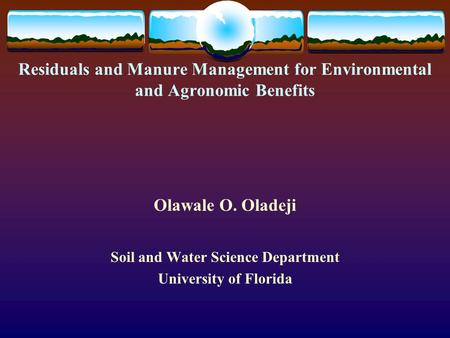 Residuals and Manure Management for Environmental and Agronomic Benefits Olawale O. Oladeji Soil and Water Science Department University of Florida.