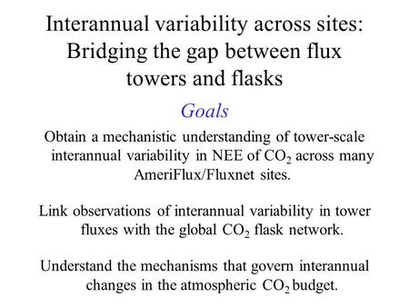 Interannual variability across sites: Bridging the gap between flux towers and flasks Goals Obtain a mechanistic understanding of tower-scale interannual.