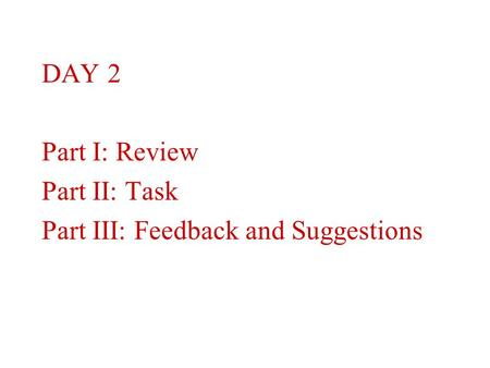 DAY 2 Part I: Review Part II: Task Part III: Feedback and Suggestions.
