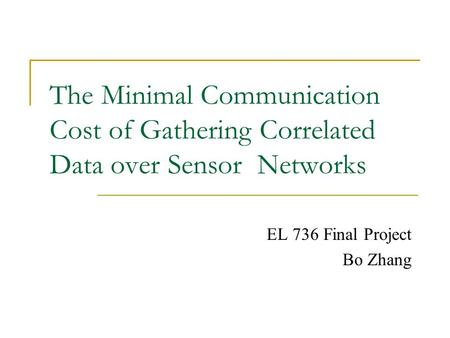 The Minimal Communication Cost of Gathering Correlated Data over Sensor Networks EL 736 Final Project Bo Zhang.