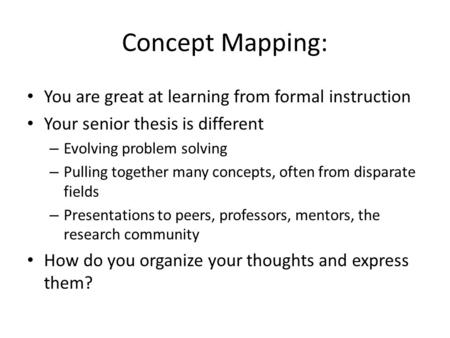 Concept Mapping: You are great at learning from formal instruction Your senior thesis is different – Evolving problem solving – Pulling together many concepts,