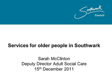 Services for older people in Southwark Sarah McClinton Deputy Director Adult Social Care 15 th December 2011.