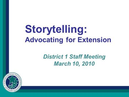 District 1 Staff Meeting March 10, 2010 Storytelling: Advocating for Extension.