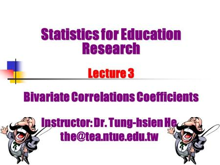 Statistics for Education Research Lecture 3 Bivariate Correlations Coefficients Instructor: Dr. Tung-hsien He