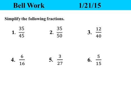 Bell Work1/21/15 Simplify the following fractions.