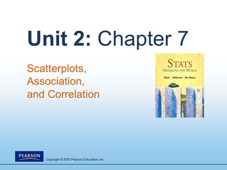 Copyright © 2010 Pearson Education, Inc. Unit 2: Chapter 7 Scatterplots, Association, and Correlation.