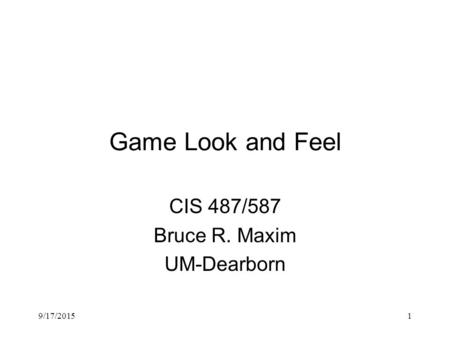 9/17/20151 Game Look and Feel CIS 487/587 Bruce R. Maxim UM-Dearborn.