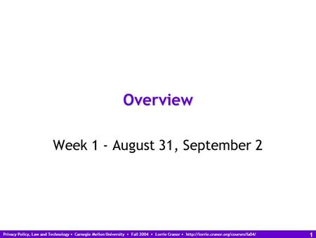 Privacy Policy, Law and Technology Carnegie Mellon University Fall 2004 Lorrie Cranor  1 Overview Week 1 - August.