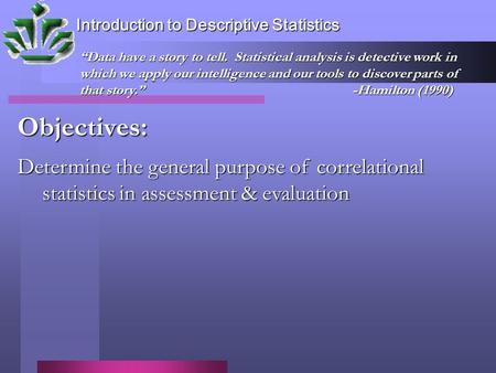 "Introduction to Descriptive Statistics Objectives: Determine the general purpose of correlational statistics in assessment & evaluation ""Data have a story."