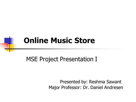 Online Music Store MSE Project Presentation I Presented by: Reshma Sawant Major Professor: Dr. Daniel Andresen.