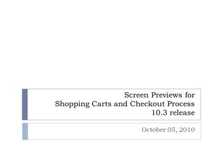 Screen Previews for Shopping Carts and Checkout Process 10.3 release October 05, 2010.