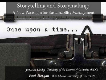 Storytelling and Storymaking: A New Paradigm for Sustainability Management Joshua Lasky University of the District of Columbia (UDC) Paul Morgan West Chester.