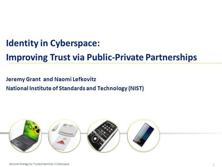 1 National Strategy for Trusted Identities in Cyberspace Identity in Cyberspace: Improving Trust via Public-Private Partnerships Jeremy Grant and Naomi.