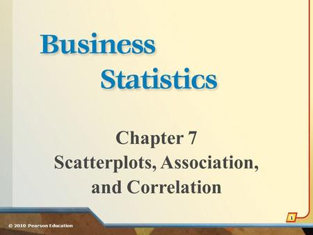 Chapter 7 Scatterplots, Association, and Correlation © 2010 Pearson Education 1.