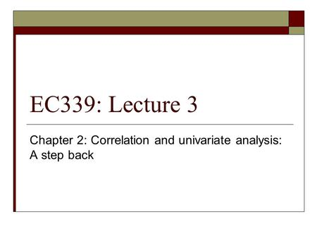 EC339: Lecture 3 Chapter 2: Correlation and univariate analysis: A step back.