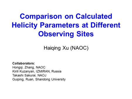 Comparison on Calculated Helicity Parameters at Different Observing Sites Haiqing Xu (NAOC) Collaborators: Hongqi, Zhang, NAOC Kirill Kuzanyan, IZMIRAN,