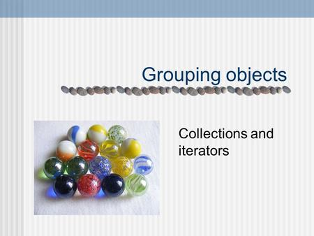 Grouping objects Collections and iterators. Main concepts to be covered Collections Loops Iterators.