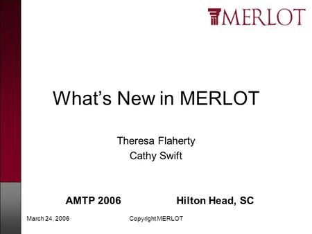March 24, 2006Copyright MERLOT What's New in MERLOT Theresa Flaherty Cathy Swift AMTP 2006 Hilton Head, SC.