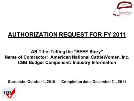 "AUTHORIZATION REQUEST FOR FY 2011 AR Title: Telling the ""BEEF Story"" Name of Contractor: American National CattleWomen. Inc. CBB Budget Component: Industry."