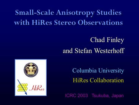 Small-Scale Anisotropy Studies with HiRes Stereo Observations Chad Finley and Stefan Westerhoff Columbia University HiRes Collaboration ICRC 2003 Tsukuba,
