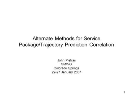 1 Alternate Methods for Service Package/Trajectory Prediction Correlation John Pietras SMWG Colorado Springs 22-27 January 2007.