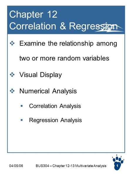 04/05/06BUS304 – Chapter 12-13 Multivariate Analysis1 Chapter 12 Correlation & Regression  Examine the relationship among two or more random variables.