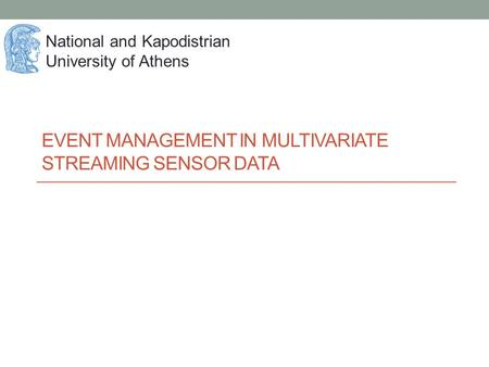 EVENT MANAGEMENT IN MULTIVARIATE STREAMING SENSOR DATA National and Kapodistrian University of Athens.