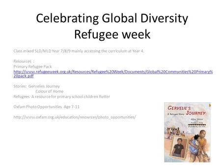 Celebrating Global Diversity Refugee week Class mixed SLD/MLD Year 7/8/9 mainly accessing the curriculum at Year 4. Resources : Primary Refugee Pack